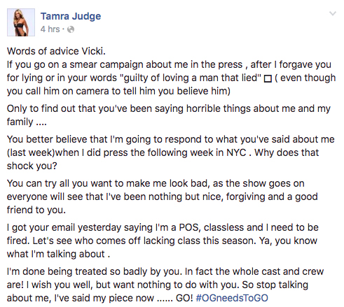 "Words of advice Vicki.  If you go on a smear campaign about me in the press , after I forgave you for lying or in your words ""guilty of loving a man that lied"" ? ( even though you call him on camera to tell him you believe him) Only to find out that you've been saying horrible things about me and my family .... You better believe that I'm going to respond to what you've said about me (last week)when I did press the following week in NYC . Why does that shock you? You can try all you want to make me look bad, as the show goes on everyone will see that I've been nothing but nice, forgiving and a good friend to you. I got your email yesterday saying I'm a POS, classless and I need to be fired. Let's see who comes off lacking class this season. Ya, you know what I'm talking about . I'm done being treated so badly by you. In fact the whole cast and crew are! I wish you well, but want nothing to do with you. So stop talking about me, I've said my piece now ...... GO! ‪#‎OGneedsToGO‬"